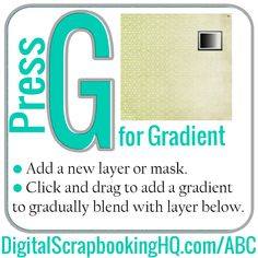 G is for Gradient. Step 1: Add a new layer or mask. Step 2: Click and drag to add a gradient to gradually blend with layer below. http://www.digitalscrapbookinghq.com/abc/