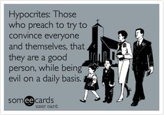 Hypocrites: Those who preach to try to convince everyone and themselves, that they are a good person, while being evil on a daily basis.
