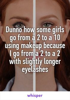 Dunno how some girls go from a 2 to a 10 using makeup because I go from a 2 to a 2 with slightly longer eyelashes