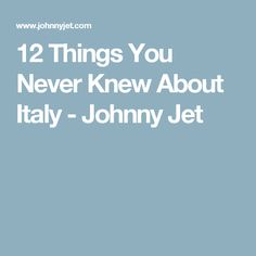 12 Things You Never Knew About Italy - Johnny Jet