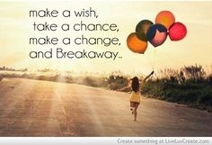 make a wish, take a chance, make a change, and breakaway...  ~Kelly Clarkson (singer), lyrics written by Avril Lavigne, Bridget Benenate and Matthew Gerrard
