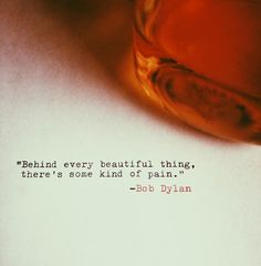 """Behind every beautiful thing, there's some kind of pain."" #bobdylan #quotes"