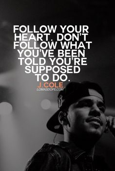 Follow your heart. Don't follow what you've been told you're supposed to do. - J. COLE