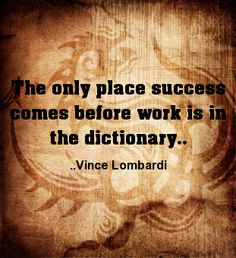 The only place success comes before work is in the dictionary. Vince Lombardi
