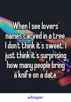 When I see lovers' names carved in a tree, I don't think it's sweet. I just think it's surprising how many people bring a knife on a date.