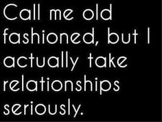 Call me old fashioned, but I actually take relationships seriously ..