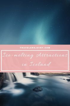 Ice-melting Attractions in Iceland #Iceland #Attractionsiniceland