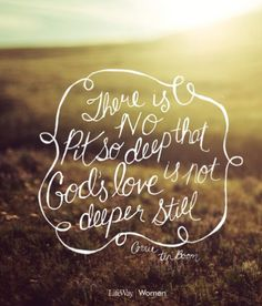 There is no pit so deep, that Gods' love is not deeper still. - Corrie ten Boom