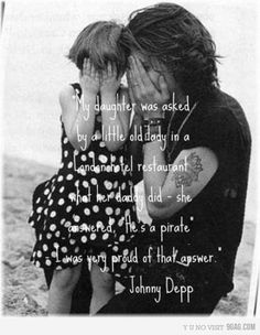 """My daughter was aked by a little old lady in a London hotel restaraunt what her daddy did - she answered. ""He's a pirate"" -I was very proud of that answer.""   -Johnny Depp"