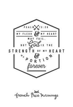 "French Press Mornings - Psalm 73:26 - ""My flesh and my heart may fail, but God is the strength of my heart and my portion forever."""