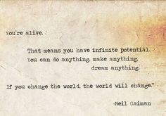 ~NEIL GAIMAN ~ You're Alive.  That means you have infinite potential. You can do anything, dream anything. If you change the world, the world will change.