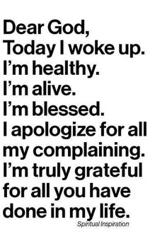 Dear God, today I woke up. I'm healthy, alive, and blessed. I apologize for my complaining. I'm truly grateful ~~I Love the Bible and Jesus Christ, Christian Quotes and verses. Great Quotes, Quotes To Live By, Inspirational Quotes, Motivational, Super Quotes, Bible Quotes, Me Quotes, Funny Quotes, Funny Memes