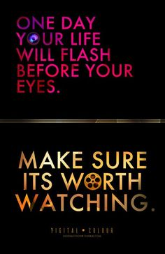 One day your life will flash before your eyes...
