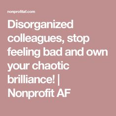 Disorganized colleagues, stop feeling bad and own your chaotic brilliance! | Nonprofit AF