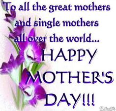 To All Mother's -  Wishing you a very beautiful and blessed day!   Enjoy!