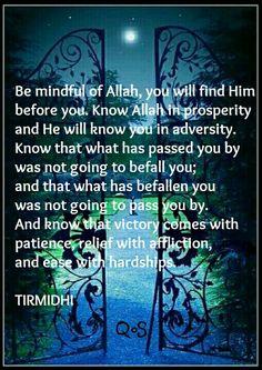 Be mindful of Allah, always.  Hadith (saying) of Prophet Muhammad (saw) TIRMIDHI