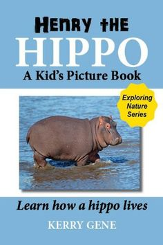Henry the Hippo-A Kid's Picture Book (Exploring Nature Series) by Kerry Gene, http://www.amazon.com/dp/B00C0K6WZA/ref=cm_sw_r_pi_dp_L.Xvrb1E24X3C