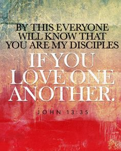 """wiirocku:  John 13:35 (NIV) - By this everyone will know that you are My disciples, if you love one another."""""""