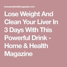 Lose Weight And Clean Your Liver In 3 Days With This Powerful Drink - Home & Health Magazine
