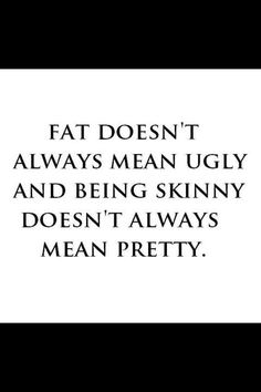 Fat doesn't always mean ugly and being skinny doesn't always mean pretty.