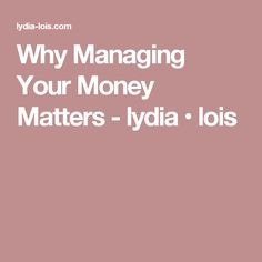 Why Managing Your Money Matters - lydia • lois