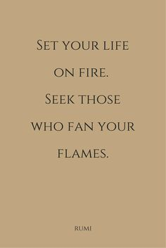 Rumi Quote Set your life on fire. Seek those who
