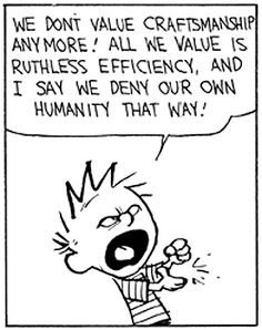 We don't value craftsmanship anymore. All we value is ruthless efficiency and I say we deny our own humanity that way..