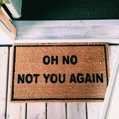 """Oh no not you again"" welcome mat via 30andBroke"