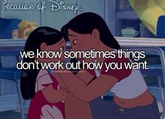 """Because of Disney, we know sometimes things don't work out how you want. (""""Lilo & Stitch"""")"""