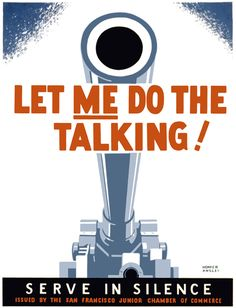 "This not-so-subtle poster by artist Homer Ansley was used during WWII to remind citizens to be cautious about careless talk and let the military do the speaking with heavy weapons: ""Let me do the talking! Serve in silence."" From the norther California WPA Art Program between 1941 and 1943."