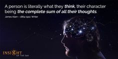 motivational quote: A person is literally what they think, their character being the complete sum of all their thoughts. - James Allen – 1864-1912, Writer