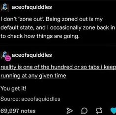"""egg (they/them) on Instagram: """"i'm not even alive (image description: textpost by aceofsquiddles. text: """" i don't 'zone out'. being zoned out if my default state, and i…"""" Stupid Funny, Haha Funny, Funny Stuff, 9gag Funny, Random Stuff, Funny Quotes, Funny Memes, Jokes, Memes Humor"""