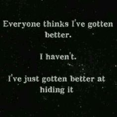 Everyone thinks im better. I havnt. Ive just gotten better at hiding it.