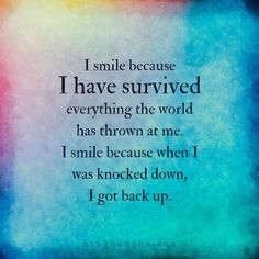 I smile because I have survived everything the world has thrown at me. I smile because when I was knocked down, I got back up. Encouragement Quotes, Wisdom Quotes, True Quotes, Quotes To Live By, Motivational Quotes, Inspirational Quotes, I Got Me Quotes, The Words, Happy Quotes