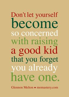 Don't let yourself become so concerned with raising a good kid that you forget you already have one.