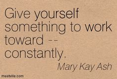 Give yourself something to work toward -- constantly. Mary Kay Ash