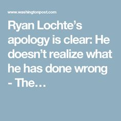 Ryan Lochte's apology is clear: He doesn't realize what he has done wrong - The…