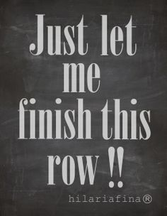 How many times have you said? Just let me finish this row!! Please.. ❥ 4U // hf