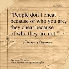 People don't cheat because of who you are, they cheat because of who they are not.