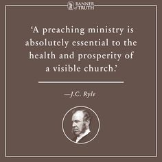A preaching ministry is absolutely essential to the health and prosperity of a visible church. —Ryle