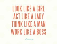 look like a girl, act like a lady, think like a man, work like a boss.
