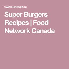 Super Burgers Recipes | Food Network Canada