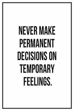 Never make permanent decisions . . .