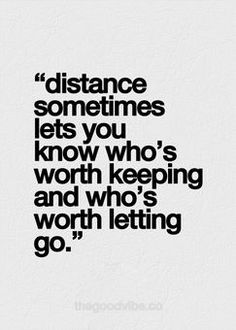 """Distance sometimes lets you know who's worth keeping and who's worth letting go."" 