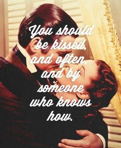 I want someone to say this to me ;)   Gone With the Wind favorite quote