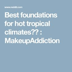 Best foundations for hot tropical climates?? : MakeupAddiction