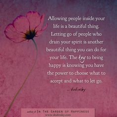 Allowing people inside your life is a beautiful thing. Letting go of people who drain your spirit is another beautiful thing you can do for your life. The key to being happy is knowing you have the power to choose what to accept and what to let go. — Dodinsky