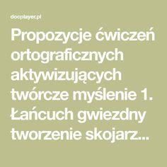 Propozycje ćwiczeń ortograficznych aktywizujących twórcze myślenie 1. Łańcuch gwiezdny tworzenie skojarzeń do wybranego ortogramu. Przykłady: ogórek ogródek, warzywo, mizeria, zupa chleb piekarnia, mąka,