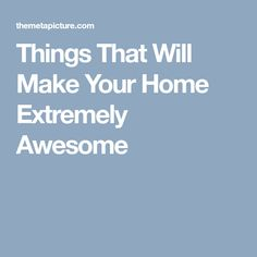 Things That Will Make Your Home Extremely Awesome
