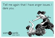 Tell me again that I have anger issues. I dare you.